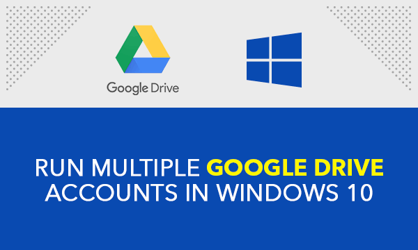 Run Multiple Google Drive Accounts in Windows 10 Using These Software