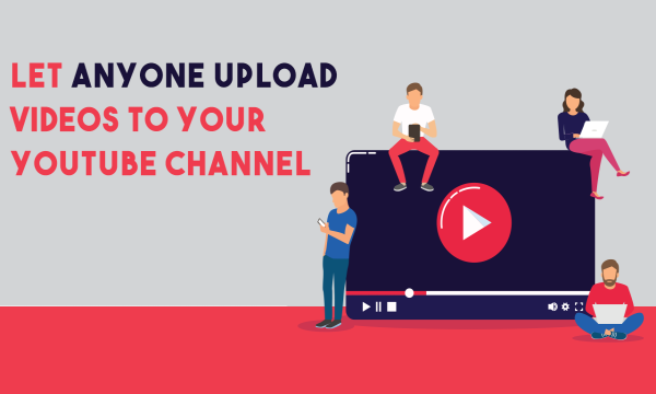 How to Let Others Upload Videos to Your YouTube Channel?
