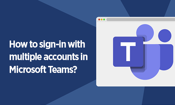 How to Use Multiple Accounts in Microsoft Teams at Once?