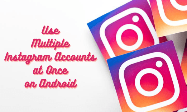 How to Use Multiple Instagram Accounts at Once on Android?