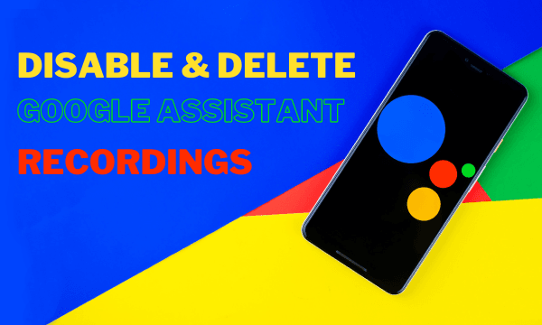 How to Disable, Delete All Your Google Assistant Recordings?